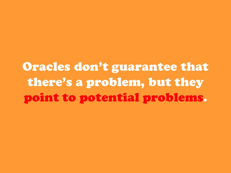 Oracles don't guarantee that there's a problem, but they point to potential problems.