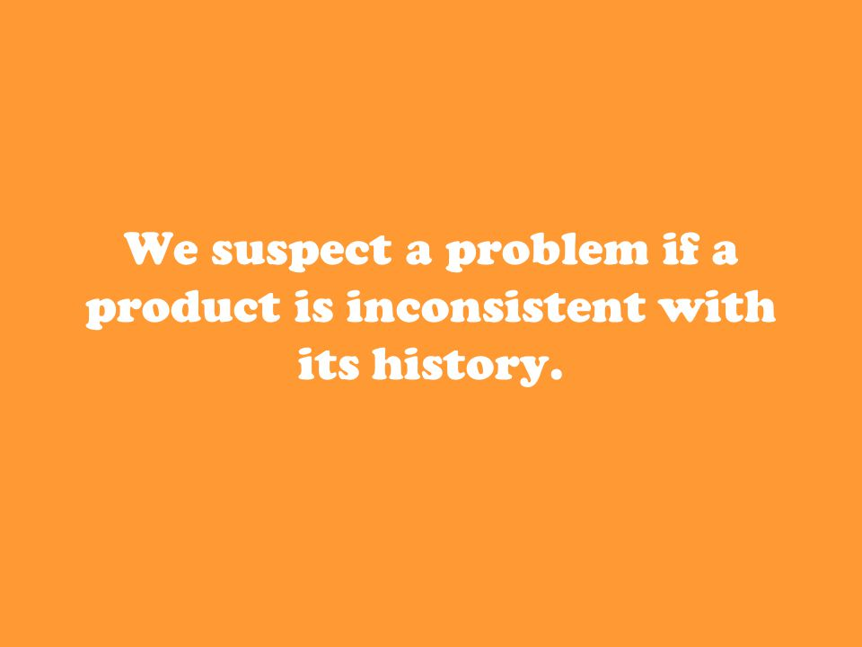 We suspect a problem if a product is inconsistent with its history.