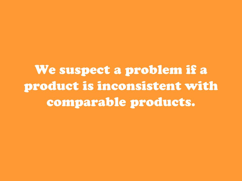 We suspect a problem if a product is inconsistent with comparable products.