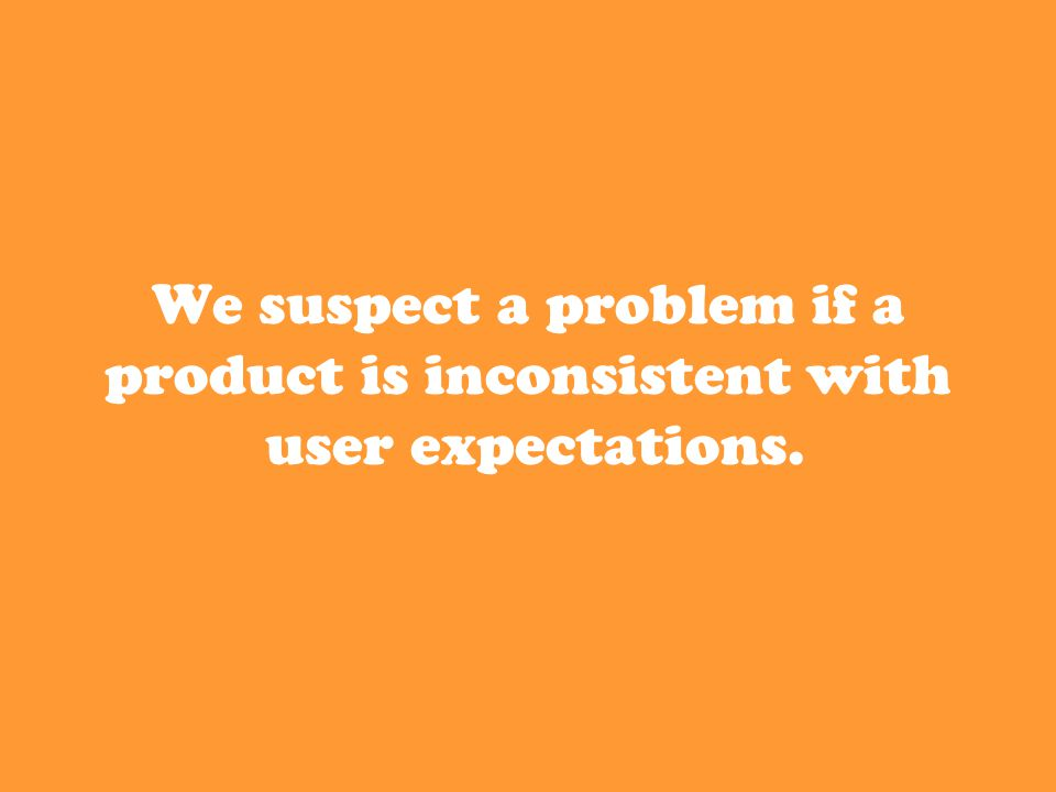 We suspect a problem if a product is inconsistent with user expectations.