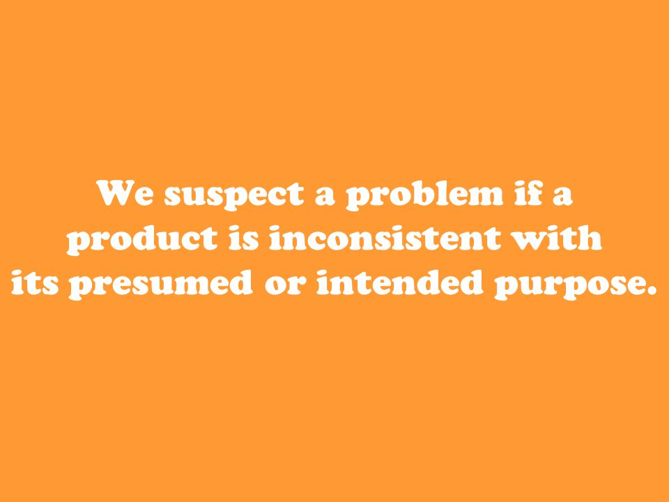 We suspect a problem if a product is inconsistent with its presumed or intended purpose.