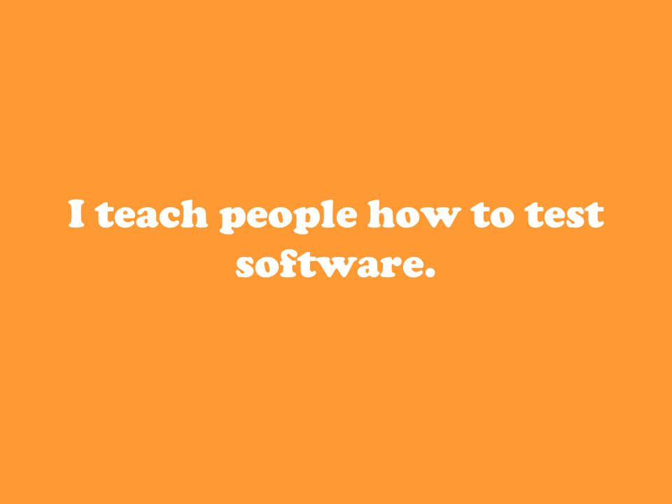 I teach people how to test software.