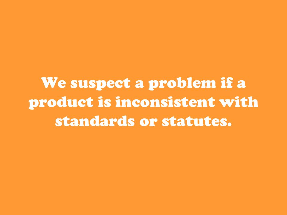 We suspect a problem if a product is inconsistent with standards or statutes.