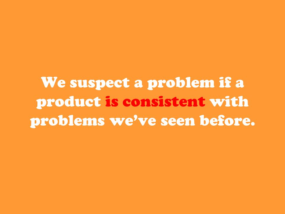We suspect a problem if a product is consistent with problems we've seen before.