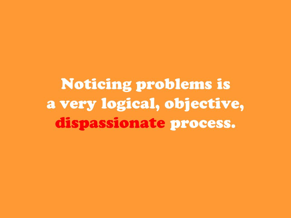 Noticing problems is a very logical, objective, dispassionate process.