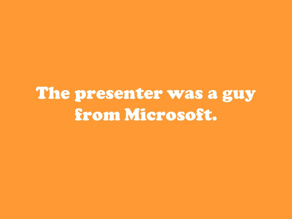 The presenter was a guy from Microsoft.