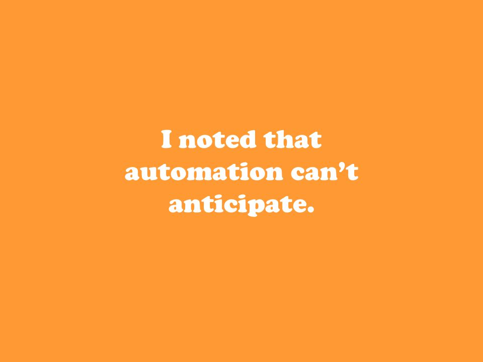 I noted that automation can't anticipate.