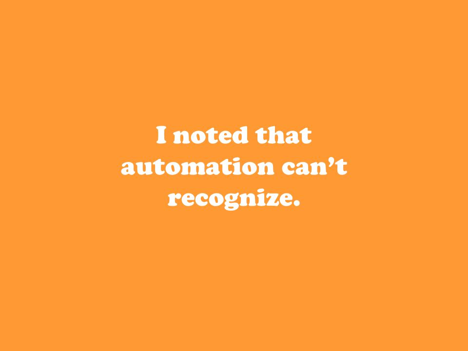 I noted that automation can't recognize.