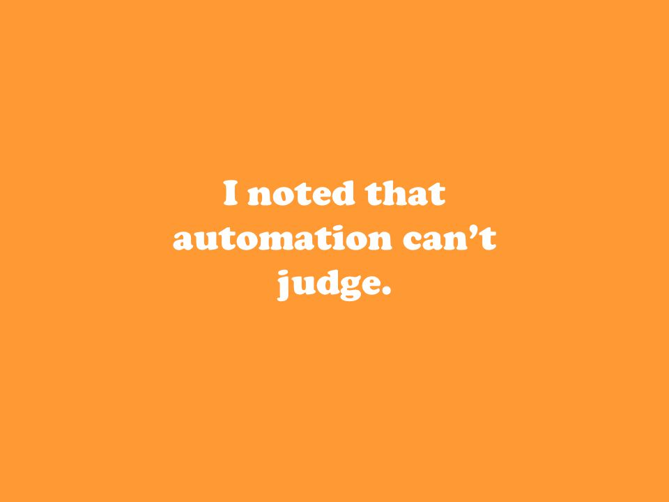 I noted that automation can't judge.