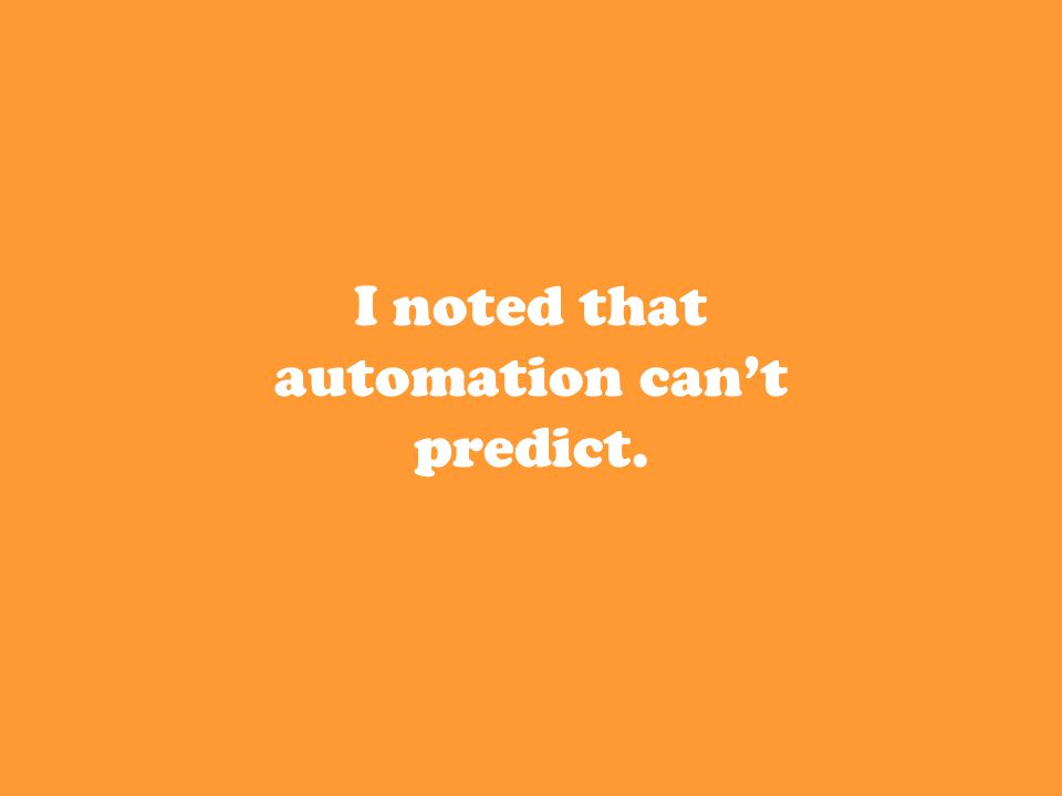 I noted that automation can't predict.