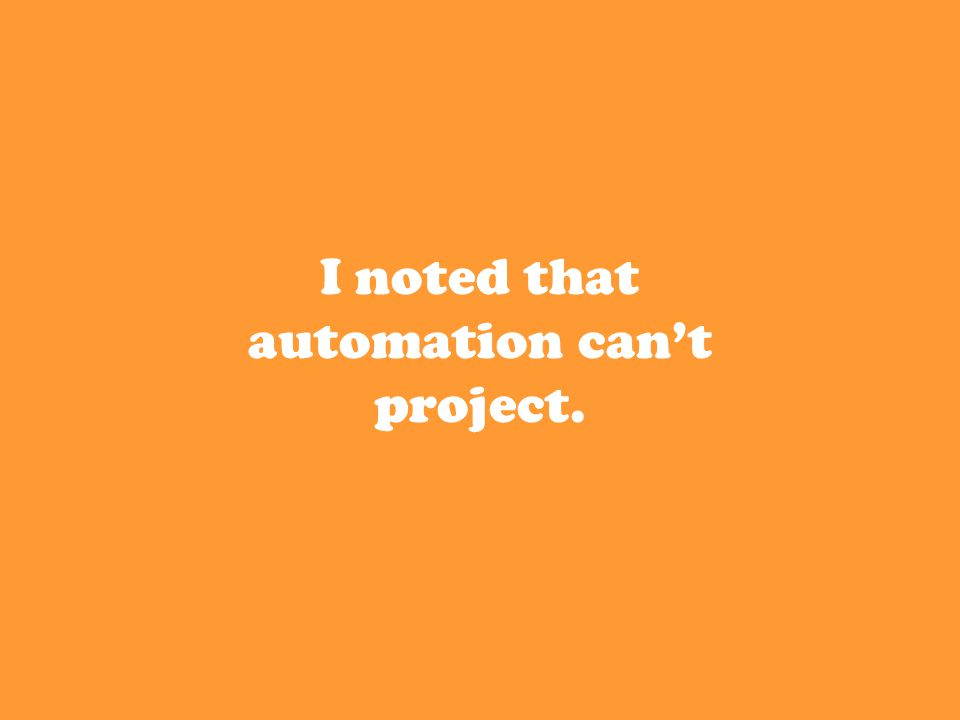 I noted that automation can't project.