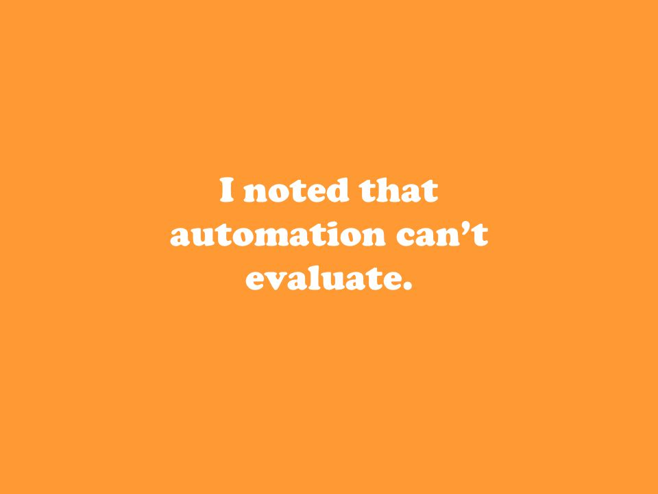 I noted that automation can't evaluate.