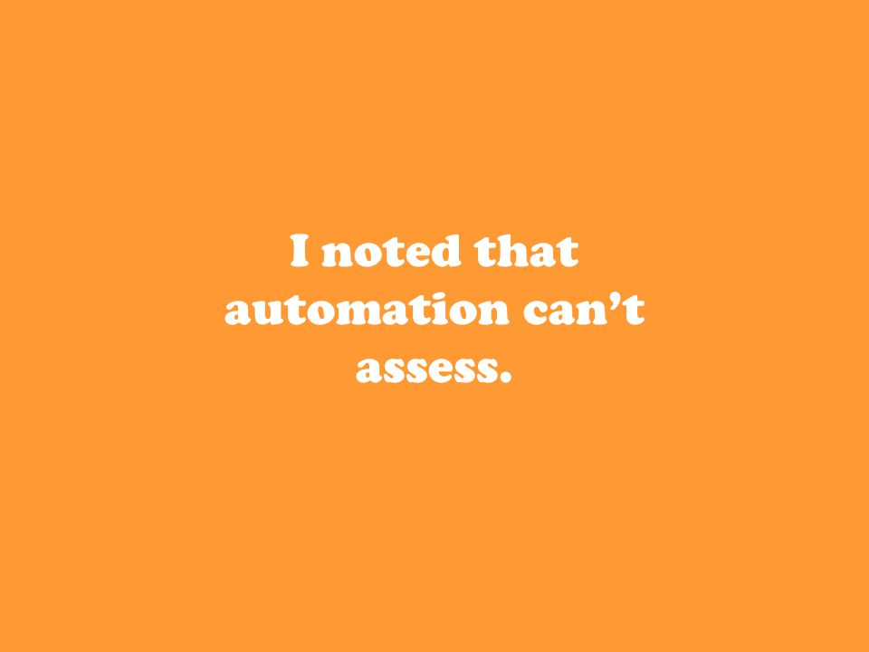 I noted that automation can't assess.