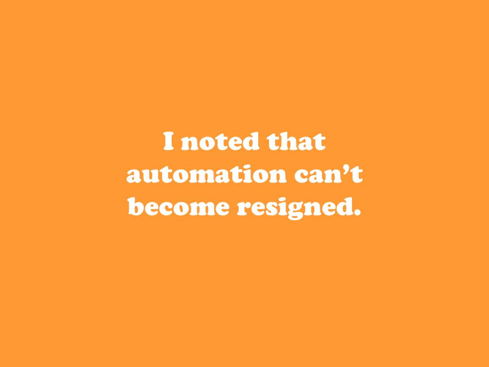 I noted that automation can't become resigned.