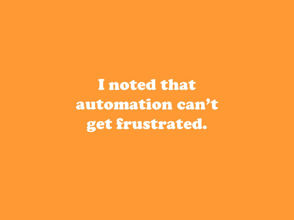 I noted that automation can't get frustrated.