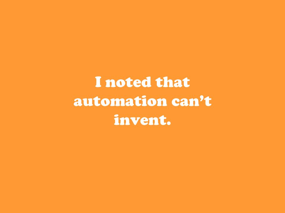I noted that automation can't invent.