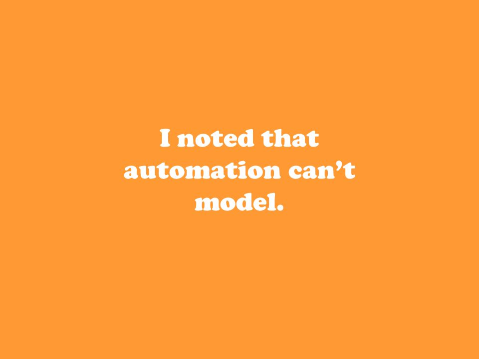 I noted that automation can't model.