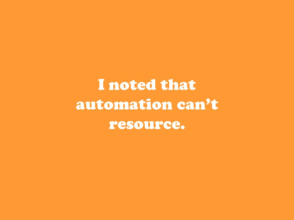 I noted that automation can't resource.