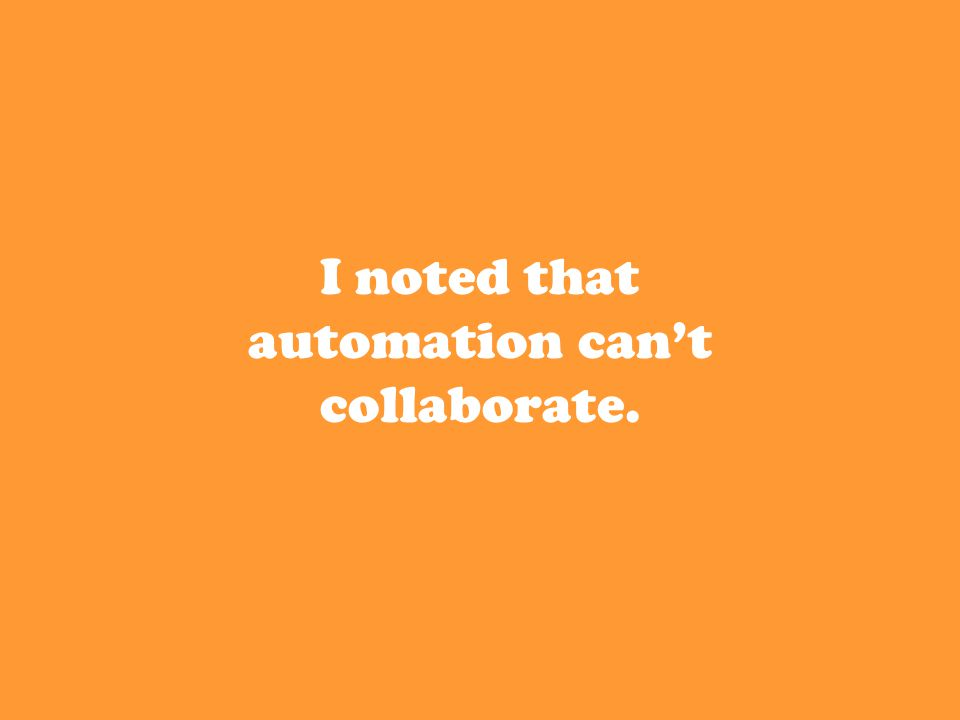 I noted that automation can't collaborate.