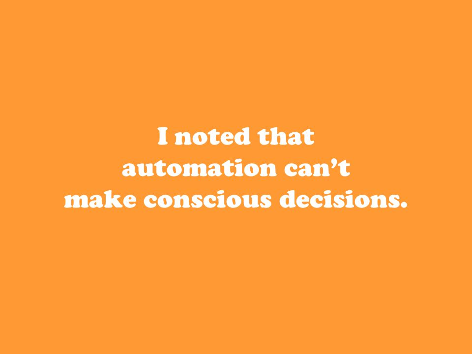 I noted that automation can't make conscious decisions.
