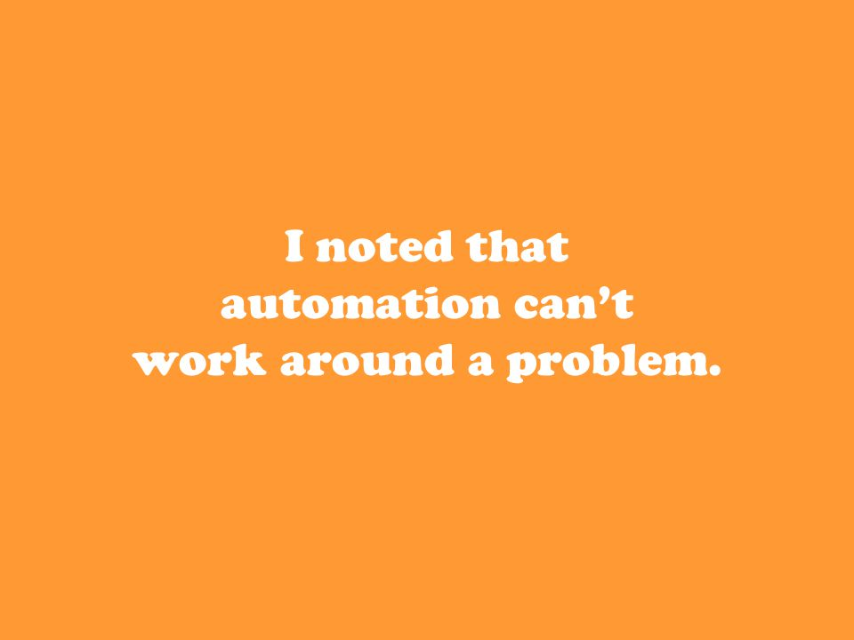 I noted that automation can't work around a problem.