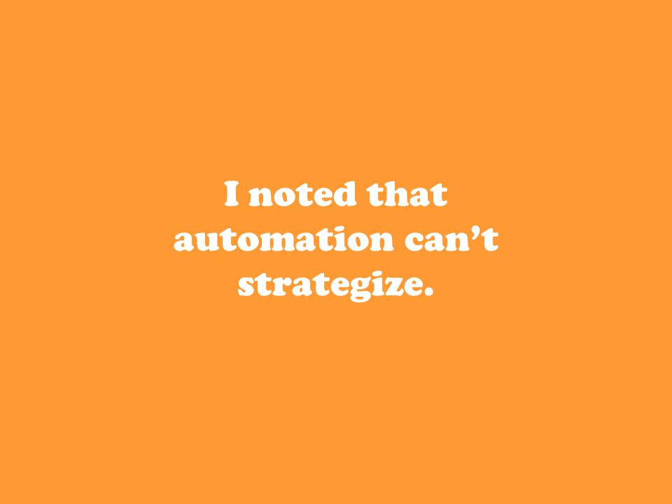 I noted that automation can't strategize.