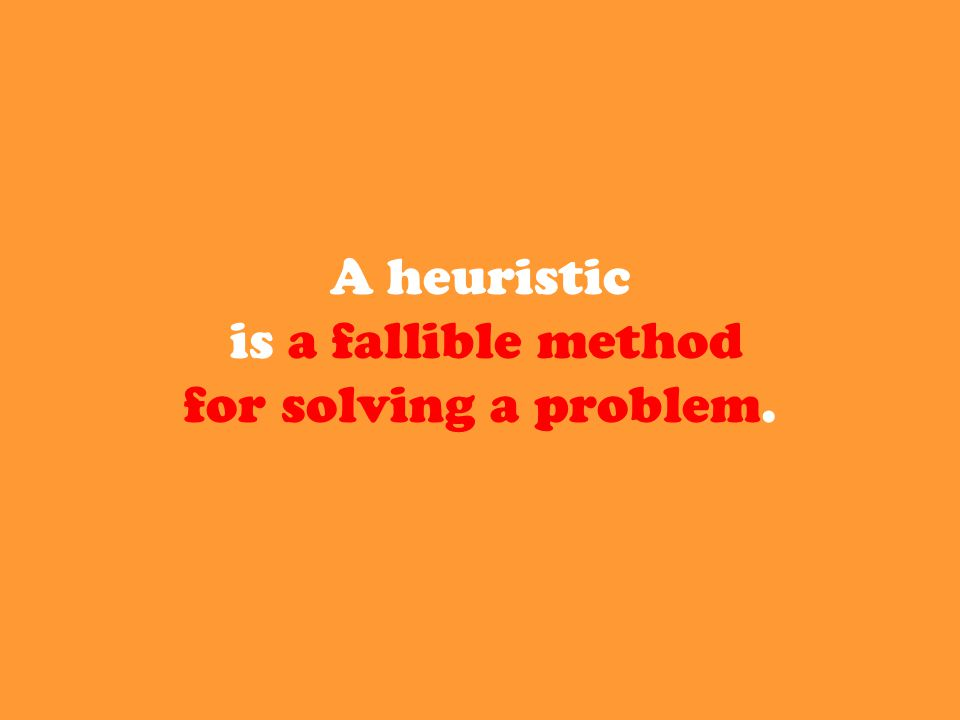 A heuristic is a fallible method for solving a problem.
