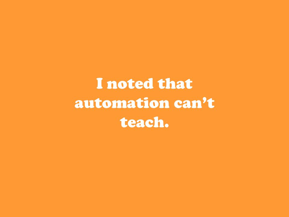 I noted that automation can't teach.