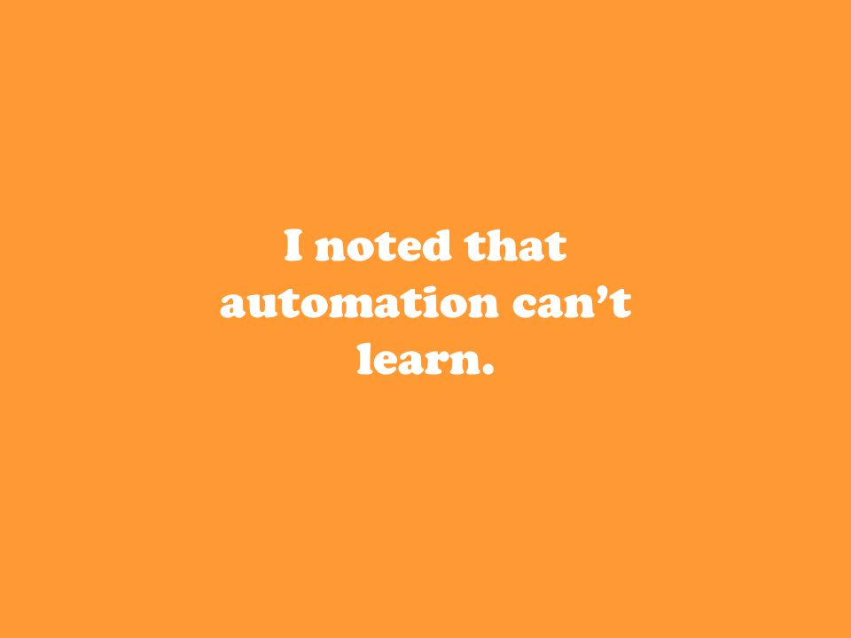 I noted that automation can't learn.