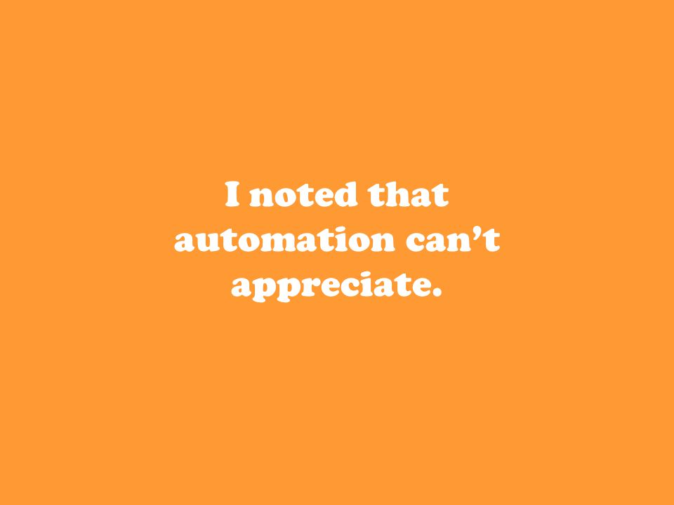 I noted that automation can't appreciate.