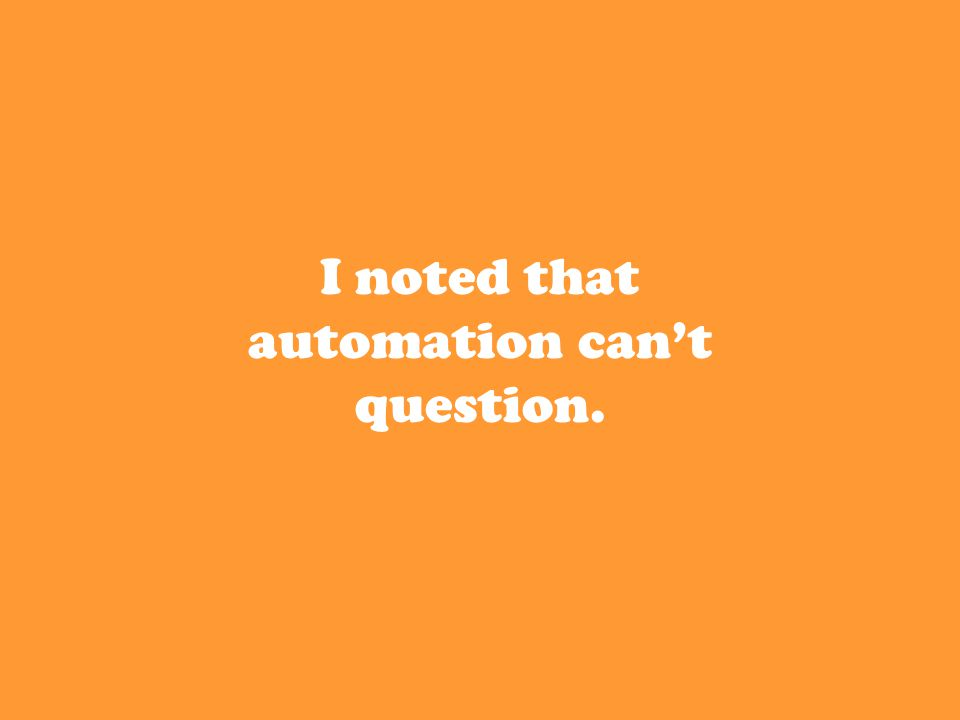 I noted that automation can't question.