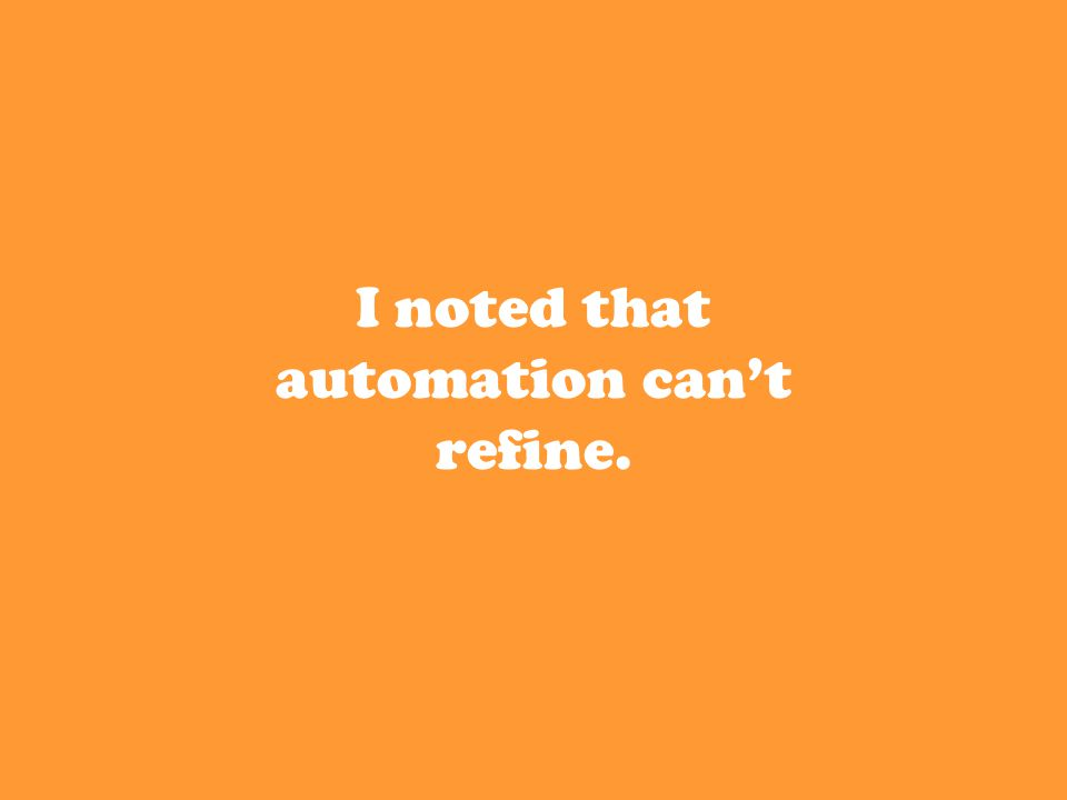 I noted that automation can't refine.