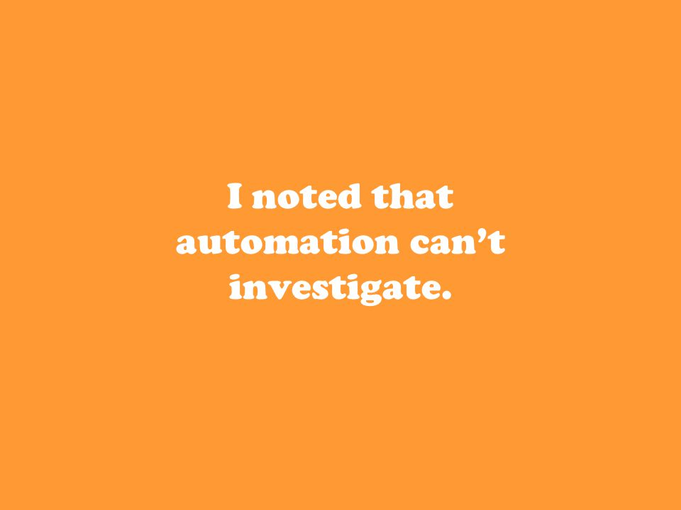 I noted that automation can't investigate.