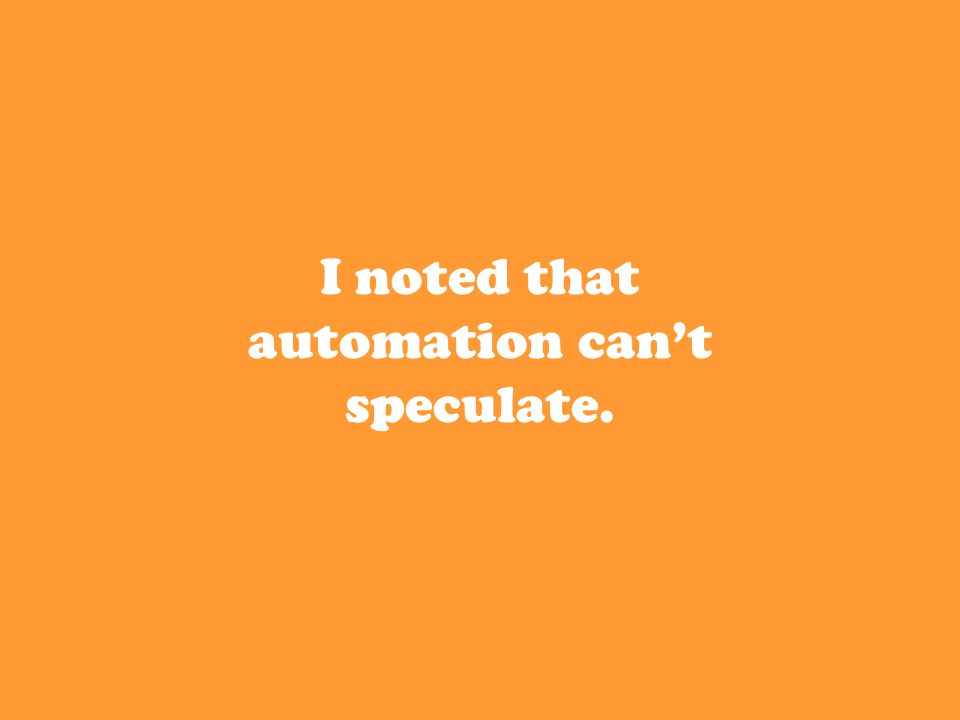 I noted that automation can't speculate.