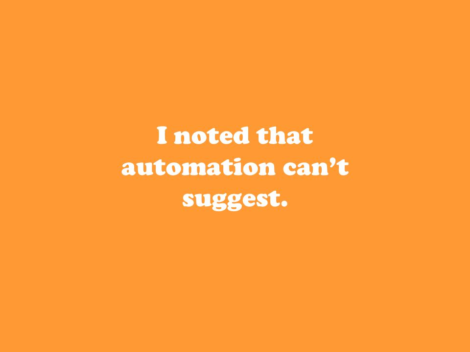 I noted that automation can't suggest.