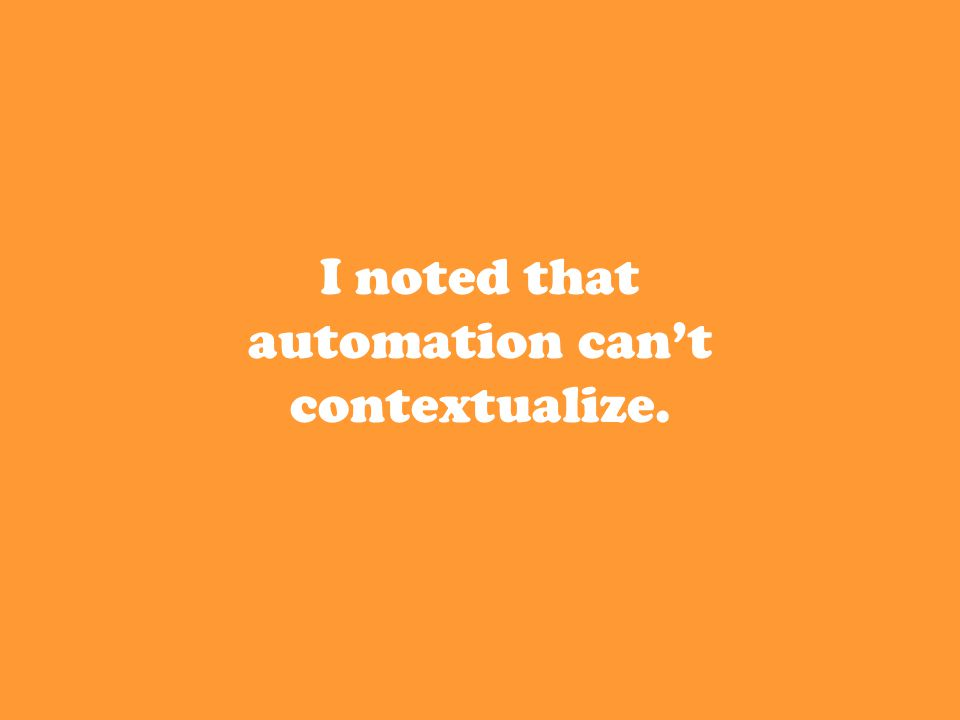 I noted that automation can't contextualize.