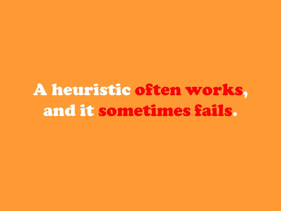 A heuristic often works, and it sometimes fails.