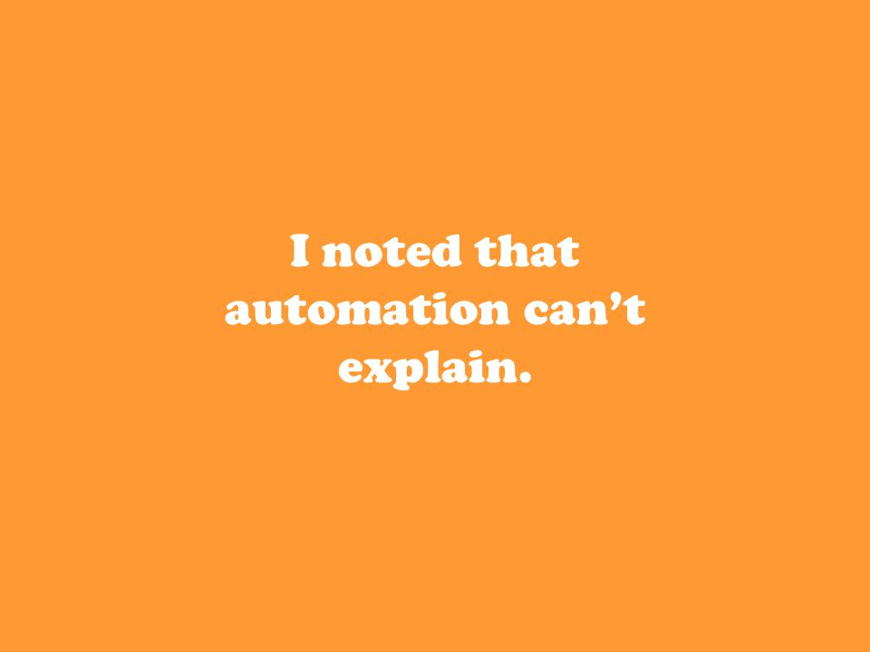I noted that automation can't explain.