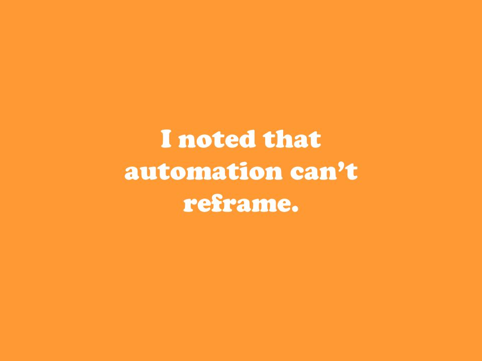 I noted that automation can't reframe.