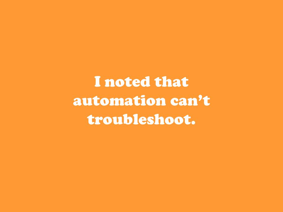 I noted that automation can't troubleshoot.