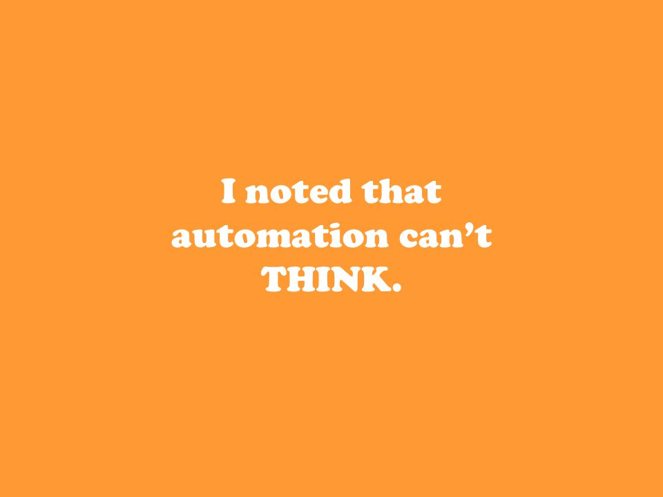 I noted that automation can't THINK.