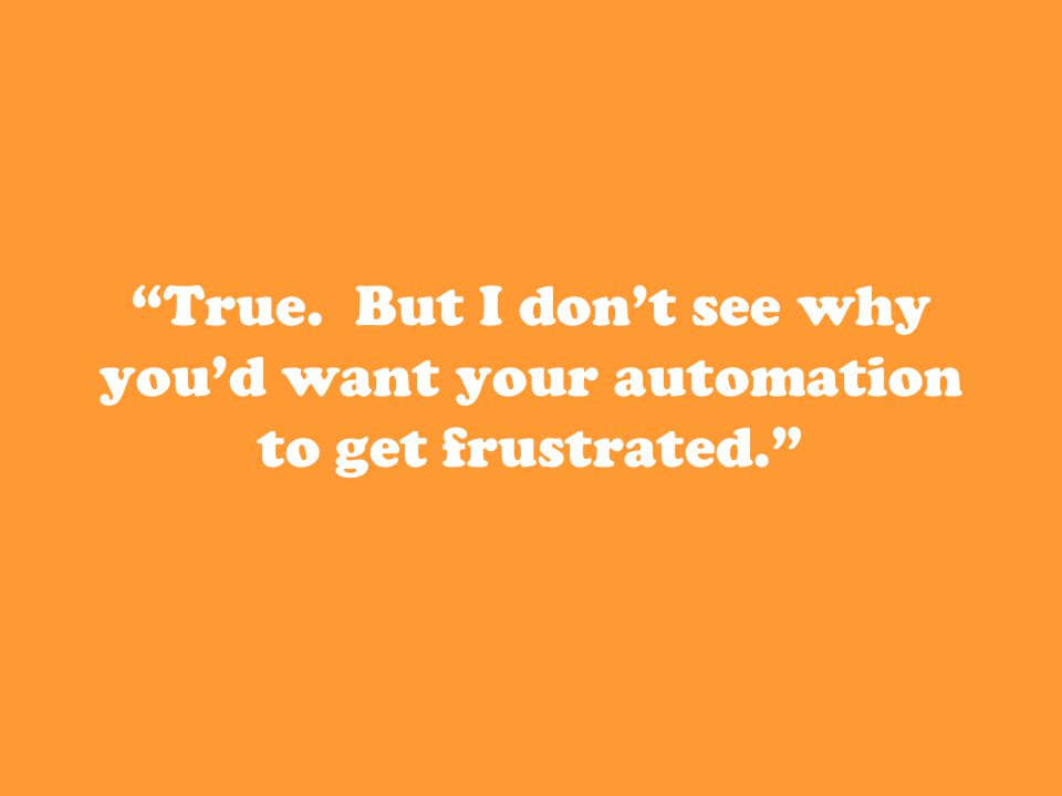 True. But I don't see why you'd want your automation to get frustrated.