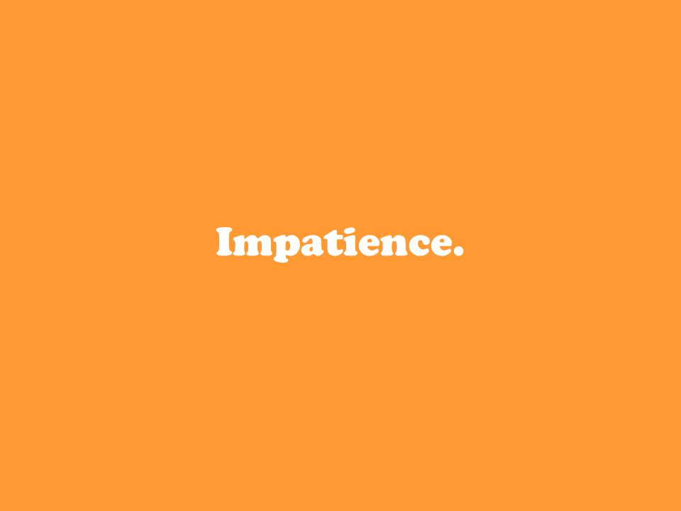 Impatience.