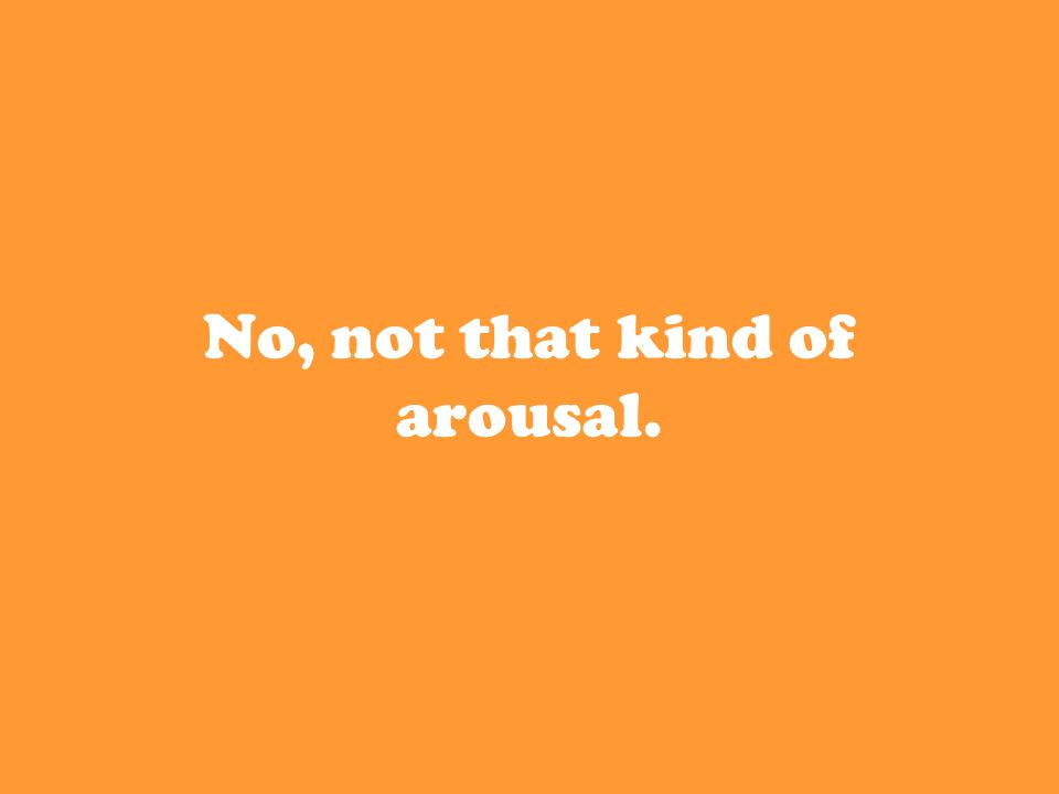 No, not that kind of arousal.
