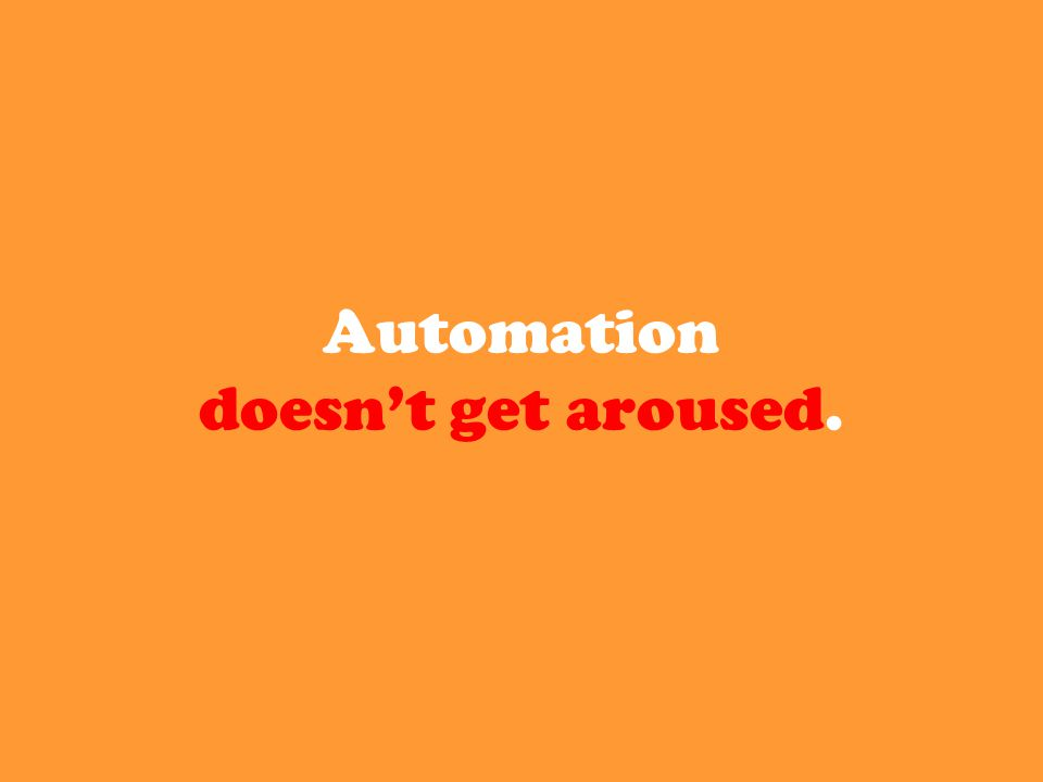 Automation doesn't get aroused.