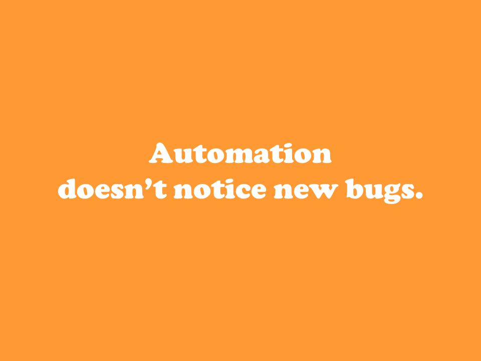 Automation doesn't notice new bugs.