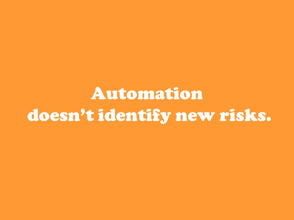 Automation doesn't identify new risks.