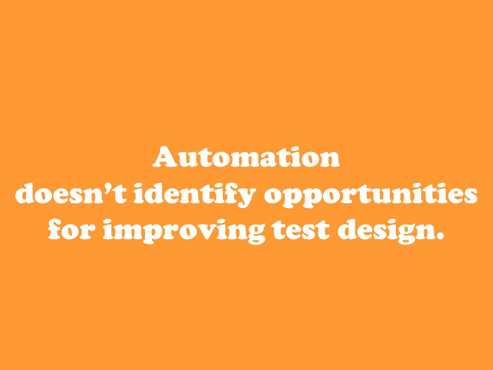 Automation doesn't identify opportunities for improving test design.
