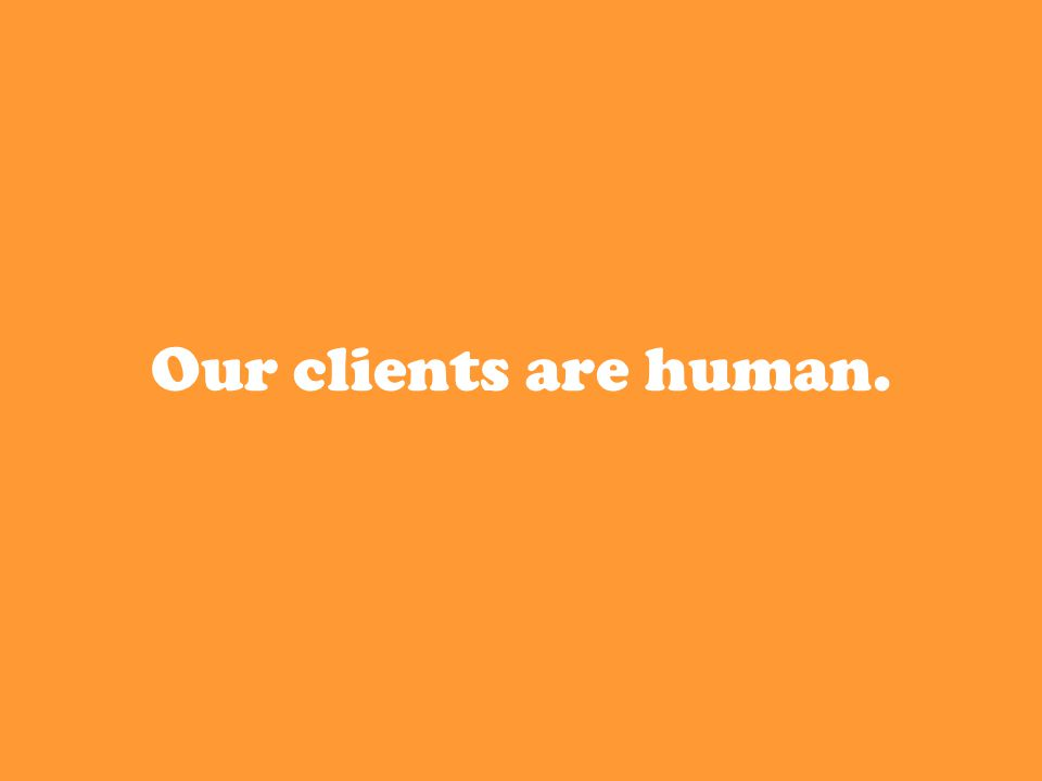Our clients are human.
