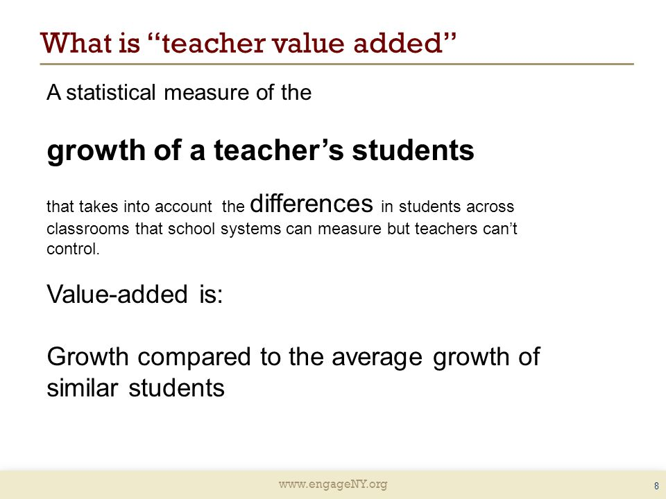 What is teacher value added 8 A statistical measure of the growth of a teacher's students that takes into account the differences in students across classrooms that school systems can measure but teachers can't control.